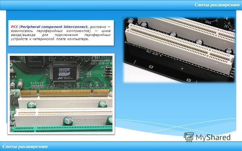 Слоты расширения PCI (Peripheral component interconnect, дословно взаимосвязь периферийных компонентов) шина ввода/вывода для подключения периферийных устройств к материнской плате компьютера.