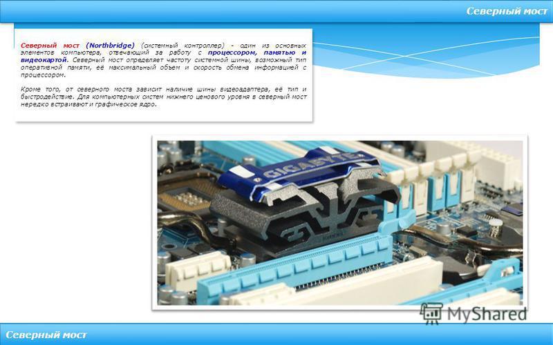 Северный мост Северный мост (Northbridge) (системный контроллер) - один из основных элементов компьютера, отвечающий за работу с процессором, памятью и видеокартой. Северный мост определяет частоту системной шины, возможный тип оперативной памяти, её
