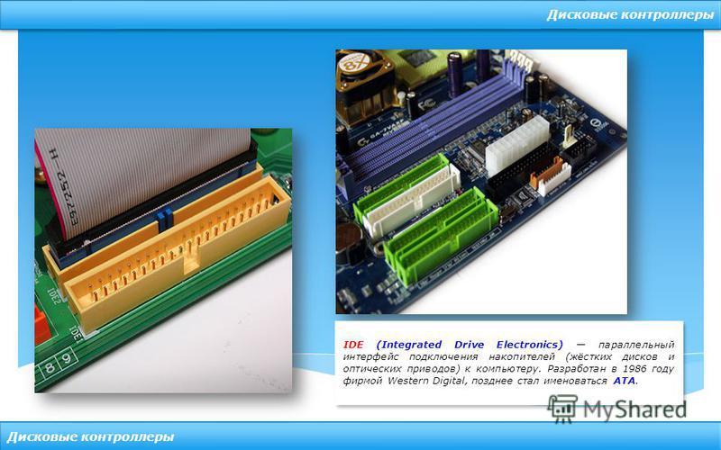 Дисковые контроллеры IDE (Integrated Drive Electronics) параллельный интерфейс подключения накопителей (жёстких дисков и оптических приводов) к компьютеру. Разработан в 1986 году фирмой Western Digital, позднее стал именоваться ATA.