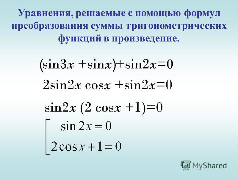 Уравнения, решаемые с помощью формул преобразования суммы тригонометрических функций в произведение. sin3x +sinx +sin2x=0 2sin2x cosx +sin2x=0 sin2x (2 cosx +1)=0