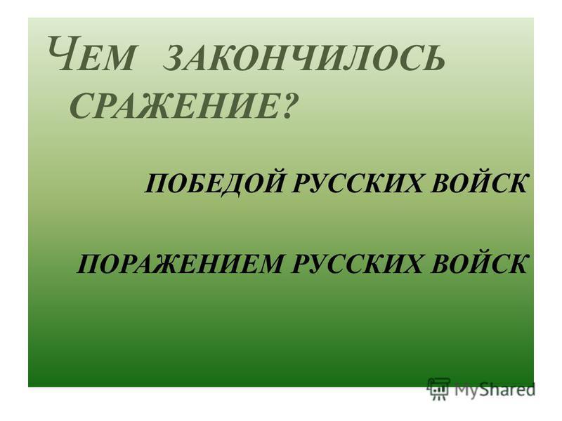 Ч ЕМ З АКОНЧИЛОСЬ СРАЖЕНИЕ ? ПОБЕДОЙ Р УССКИХ В ОЙСК П ОРАЖЕНИЕМ Р УССКИХ В ОЙСК