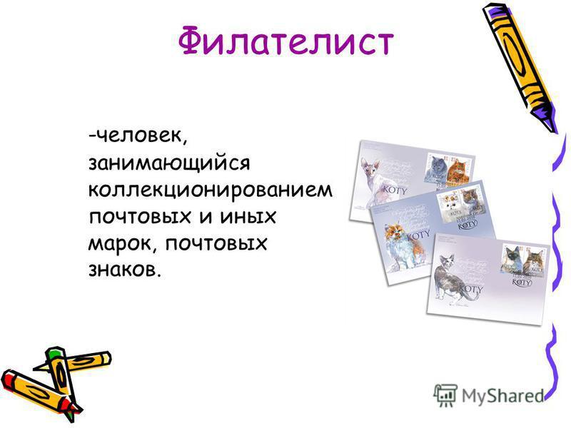 Филателист -человек, занимающийся коллекционированием почтовых и иных марок, почтовых знаков.