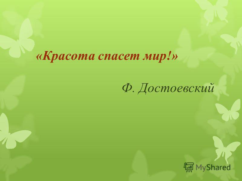 «Красота спасет мир!» Ф. Достоевский