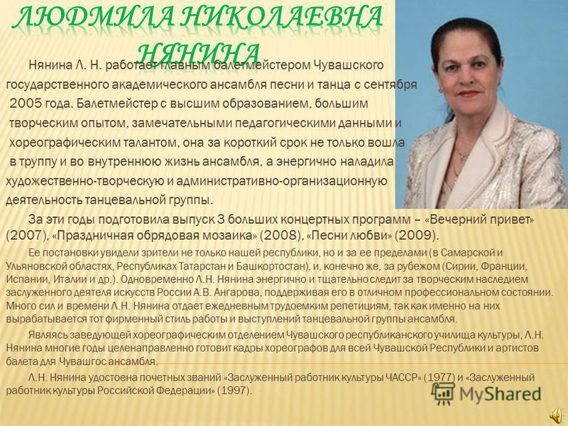 Нянина Л. Н. работает главным балетмейстером Чувашского государственного академического ансамбля песни и танца с сентября 2005 года. Балетмейстер с высшим образованием, большим творческим опытом, замечательными педагогическими данными и хореографичес