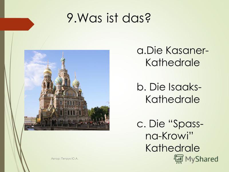 9.Was ist das? a.Die Kasaner- Kathedrale b. Die Isaaks- Kathedrale c. Die Spass- na-Krowi Kathedrale Автор: Петрук Ю.А.