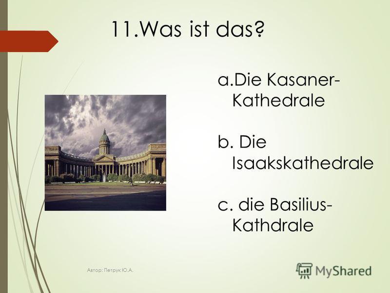 11.Was ist das? a.Die Kasaner- Kathedrale b. Die Isaakskathedrale c. die Basilius- Kathdrale Автор: Петрук Ю.А.