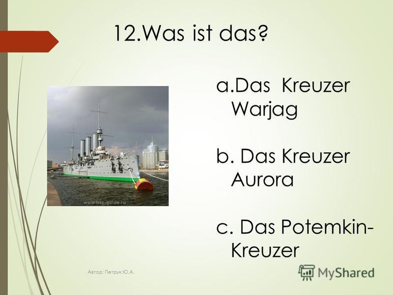 12.Was ist das? a.Das Kreuzer Warjag b. Das Kreuzer Aurora c. Das Potemkin- Kreuzer Автор: Петрук Ю.А.