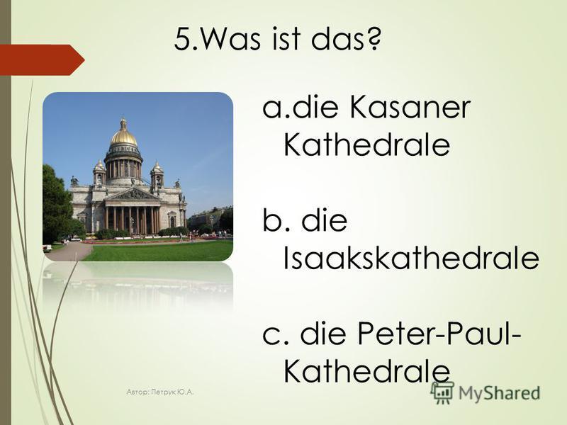 5.Was ist das? a.die Kasaner Kathedrale b. die Isaakskathedrale c. die Peter-Paul- Kathedrale Автор: Петрук Ю.А.