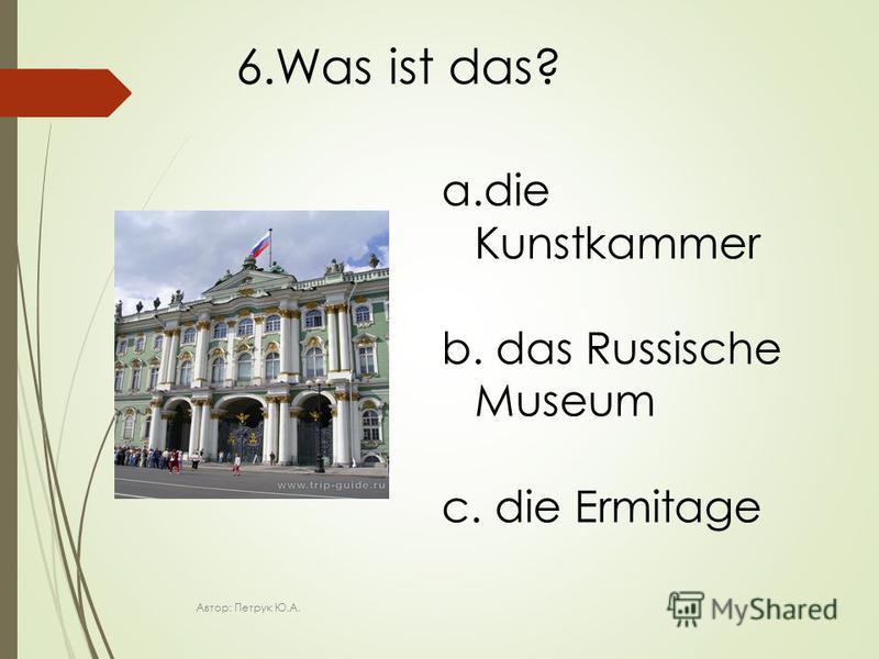 6.Was ist das? a.die Kunstkammer b. das Russische Museum c. die Ermitage Автор: Петрук Ю.А.