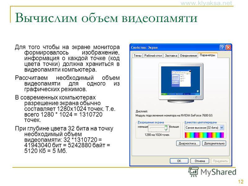 12 Вычислим объем видеопамяти Для того чтобы на экране монитора формировалось изображение, информация о каждой точке (код цвета точки) должна храниться в видеопамяти компьютера. Рассчитаем необходимый объем видеопамяти для одного из графических режим