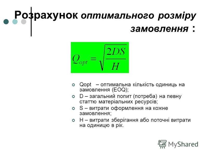 Розрахунок оптимального розміру замовлення : Qорt – оптимальна кількість одиниць на замовлення (EOQ); D – загальний попит (потреба) на певну статтю матеріальних ресурсів; S – витрати оформлення на кожне замовлення; H – витрати зберігання або поточні