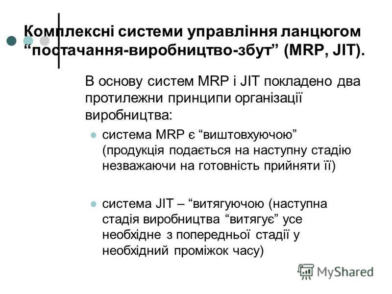 Комплексні системи управління ланцюгом постачання-виробництво-збут (MRP, JIT). В основу систем MRP і JIТ покладено два протилежни принципи організації виробництва: система MRP є виштовхуючою (продукція подається на наступну стадію незважаючи на готов