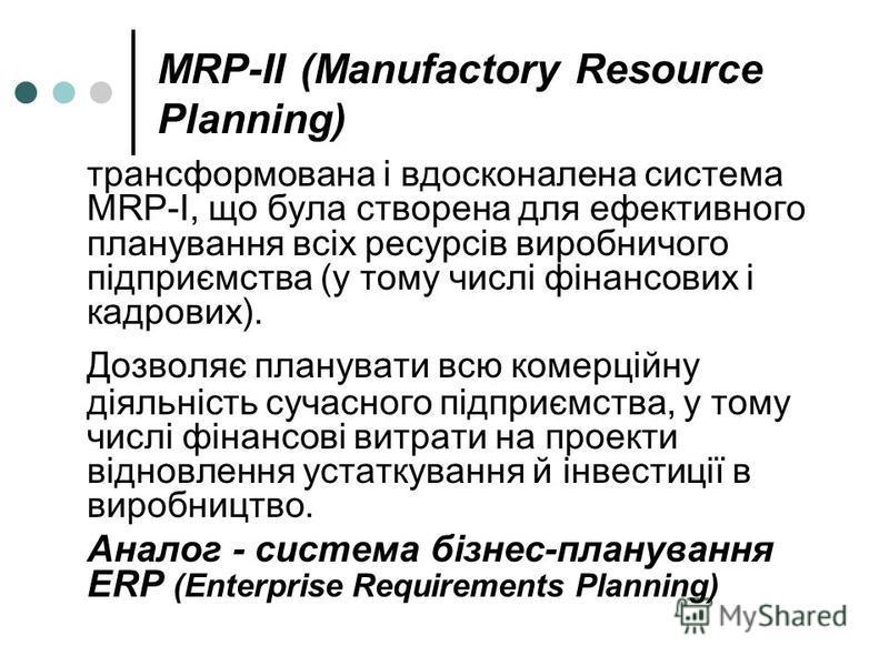 MRP-II (Manufactory Resource Planning) трансформована і вдосконалена система MRP-І, що була створена для ефективного планування всіх ресурсів виробничого підприємства (у тому числі фінансових і кадрових). Дозволяє планувати всю комерційну діяльність