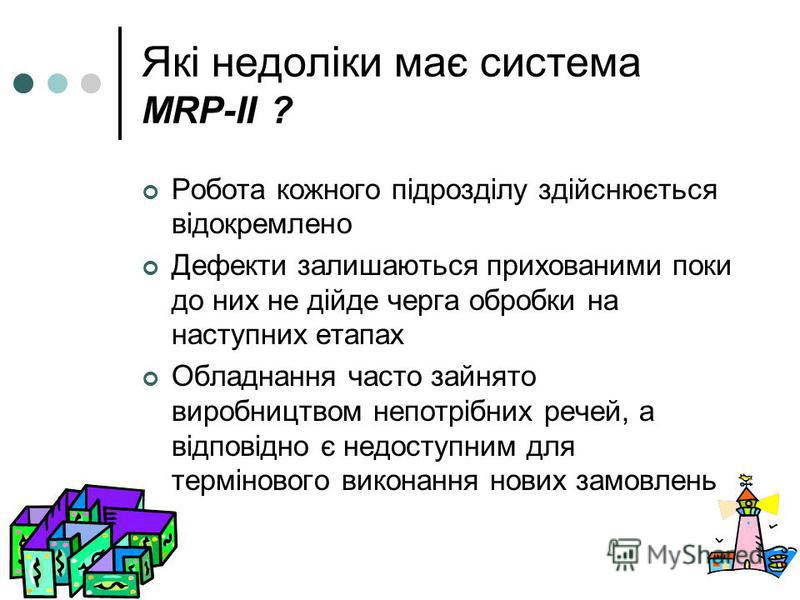 Які недоліки має система MRP-II ? Робота кожного підрозділу здійснюється відокремлено Дефекти залишаються прихованими поки до них не дійде черга обробки на наступних етапах Обладнання часто зайнято виробництвом непотрібних речей, а відповідно є недос