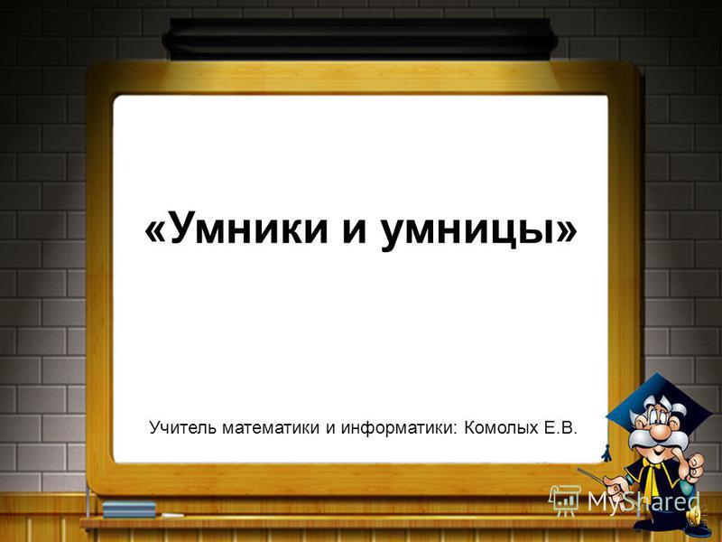 «Умники и умницы» Учитель математики и информатики: Комолых Е.В.