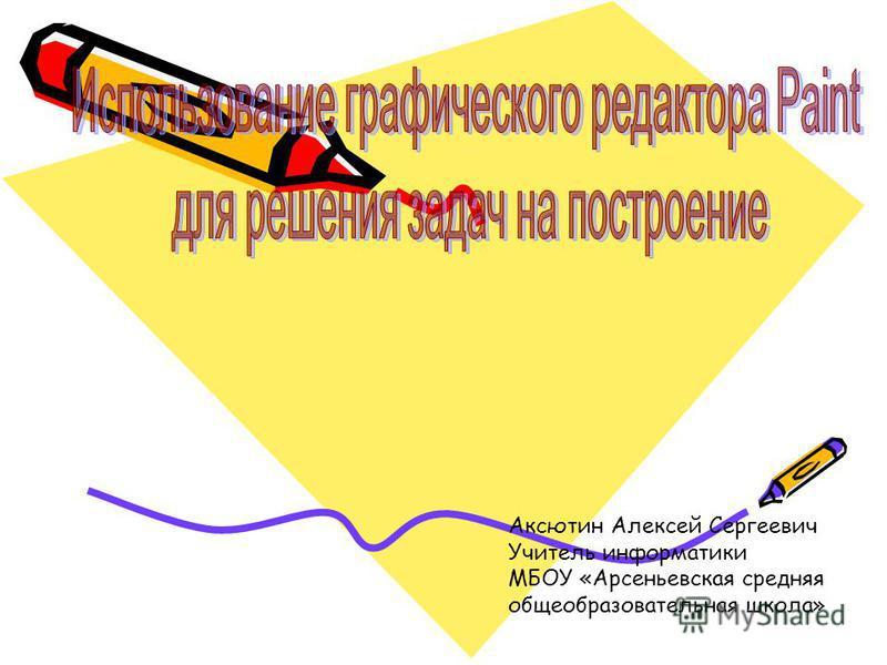 Аксютин Алексей Сергеевич Учитель информатики МБОУ «Арсеньевская средняя общеобразовательная школа»