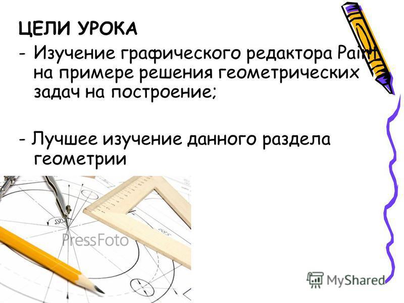 ЦЕЛИ УРОКА -Изучение графического редактора Paint на примере решения геометрических задач на построение; - Лучшее изучение данного раздела геометрии