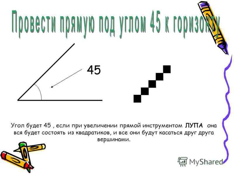 45 Угол будет 45, если при увеличении прямой инструментом ЛУПА она вся будет состоять из квадратиков, и все они будут касаться друг друга вершинами.