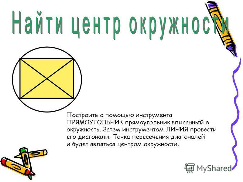 Построить с помощью инструмента ПРЯМОУГОЛЬНИК прямоугольник вписанный в окружность. Затем инструментом ЛИНИЯ провести его диагонали. Точка пересечения диагоналей и будет являться центром окружности.
