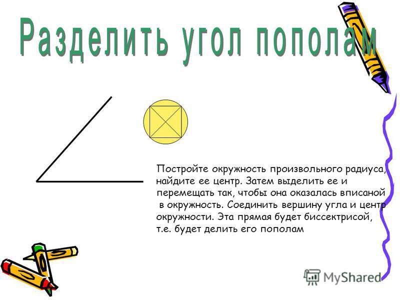 Постройте окружность произвольного радиуса, найдите ее центр. Затем выделить ее и перемещать так, чтобы она оказалась вписанной в окружность. Соединить вершину угла и центр окружности. Эта прямая будет биссектрисой, т.е. будет делить его пополам