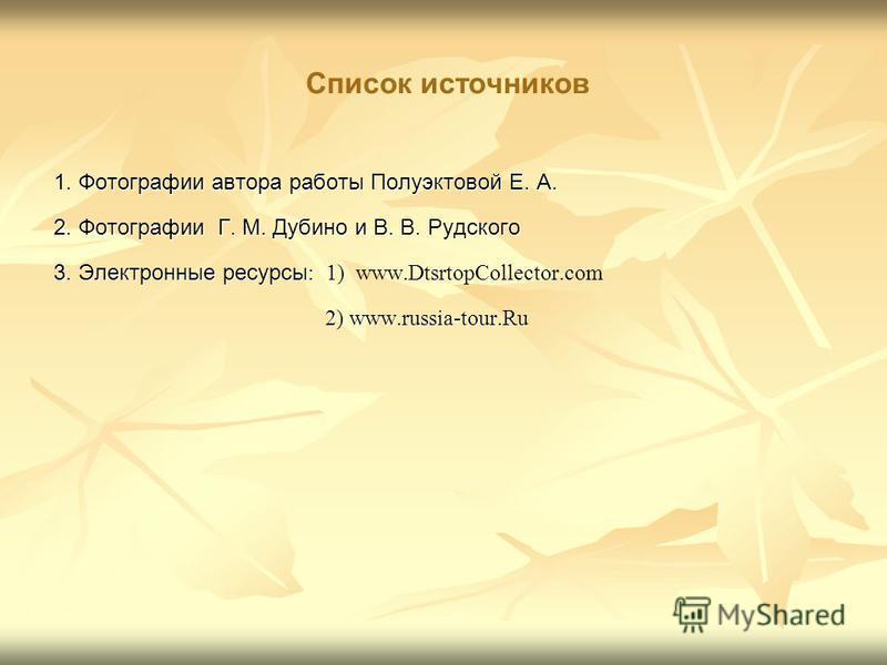 Список источников 1. Фотографии автора работы Полуэктовой Е. А. 2. Фотографии Г. М. Дубино и В. В. Рудского 3. Электронные ресурсы : 1) 3. Электронные ресурсы : 1) www.DtsrtopCollector.com 2) www.russia-tour.Ru 2) www.russia-tour.Ru