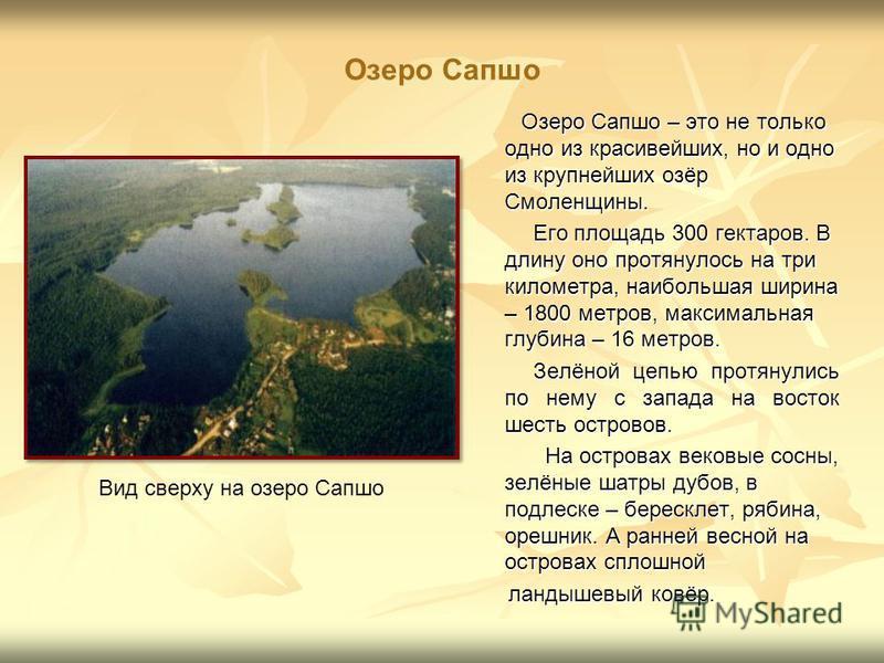 Озеро Сапшо Озеро Сапшо – это не только одно из красивейших, но и одно из крупнейших озёр Смоленщины. Озеро Сапшо – это не только одно из красивейших, но и одно из крупнейших озёр Смоленщины. Его площадь 300 гектаров. В длину оно протянулось на три к