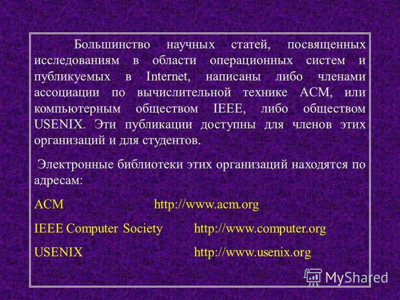5 Большинство научных статей, посвященных исследованиям в области операционных систем и публикуемых в Internet, написаны либо членами ассоциации по вычислительной технике ACM, или компьютерным обществом IEEE, либо обществом USENIX. Эти публикации дос