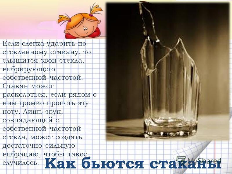 Если слегка ударить по стеклянному стакану, то слышится звон стекла, вибрирующего собственной частотой. Стакан может расколоться, если рядом с ним громко пропеть эту ноту. Лишь звук, совпадающий с собственной частотой стекла, может создать достаточно
