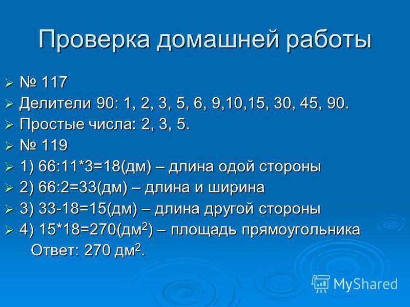 Проверка домашней работы 117 117 Делители 90: 1, 2, 3, 5, 6, 9,10,15, 30, 45, 90. Делители 90: 1, 2, 3, 5, 6, 9,10,15, 30, 45, 90. Простые числа: 2, 3, 5. Простые числа: 2, 3, 5. 119 119 1) 66:11*3=18(дм) – длина одой стороны 1) 66:11*3=18(дм) – длин