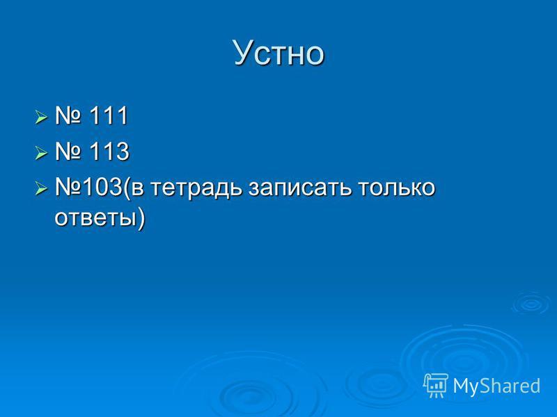 Устно 111 111 113 113 103(в тетрадь записать только ответы) 103(в тетрадь записать только ответы)