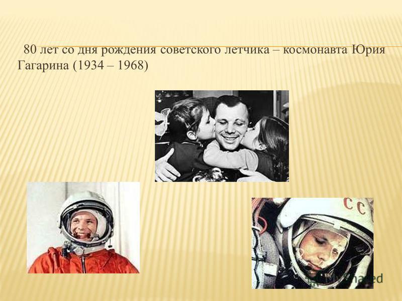 80 лет со дня рождения советского летчика – космонавта Юрия Гагарина (1934 – 1968)
