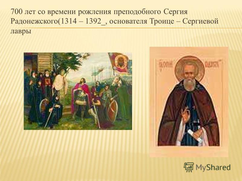 700 лет со времени рождения преподобного Сергия Радонежского(1314 – 1392_, основателя Троице – Сергиевой лавры