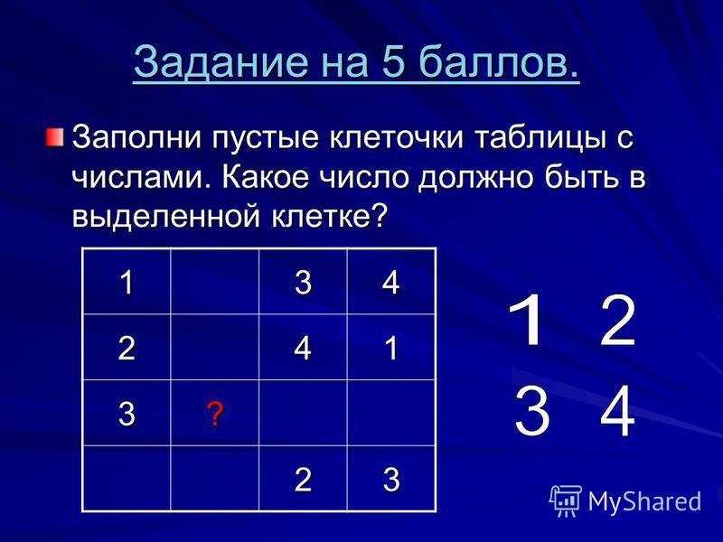 Задание на 5 баллов. Задание на 5 баллов. Заполни пустые клеточки таблицы с числами. Какое число должно быть в выделенной клетке? 134241 3? 23