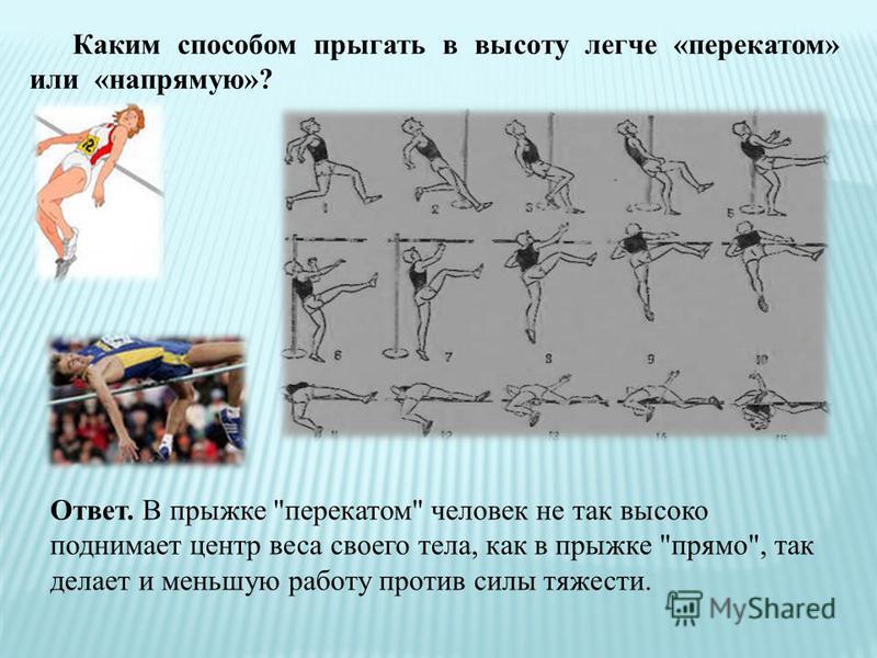 Каким способом прыгать в высоту легче «перекатом» или «напрямую»? Ответ. В прыжке перекатом человек не так высоко поднимает центр веса своего тела, как в прыжке прямо, так делает и меньшую работу против силы тяжести.