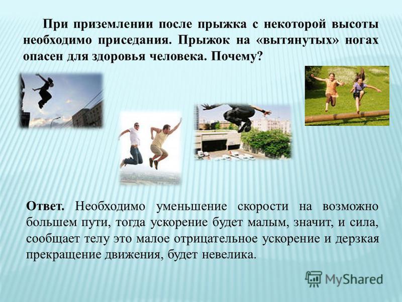 При приземлении после прыжка с некоторой высоты необходимо приседания. Прыжок на «вытянутых» ногах опасен для здоровья человека. Почему? Ответ. Необходимо уменьшение скорости на возможно большем пути, тогда ускорение будет малым, значит, и сила, сооб