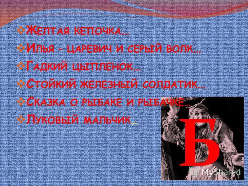 Ж ЕЛТАЯ КЕПОЧКА … И ЛЬЯ – ЦАРЕВИЧ И СЕРЫЙ ВОЛК … Г АДКИЙ ЦЫПЛЕНОК … С ТОЙКИЙ ЖЕЛЕЗНЫЙ СОЛДАТИК … С КАЗКА О РЫБАКЕ И РЫБАЧКЕ… Л УКОВЫЙ МАЛЬЧИК… Б