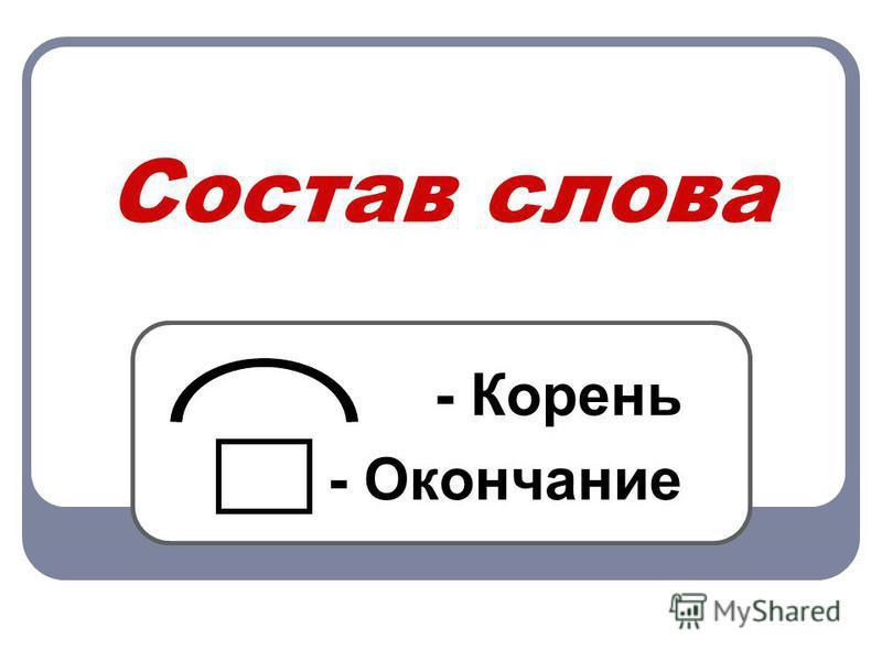 Состав слова - Корень - Окончание