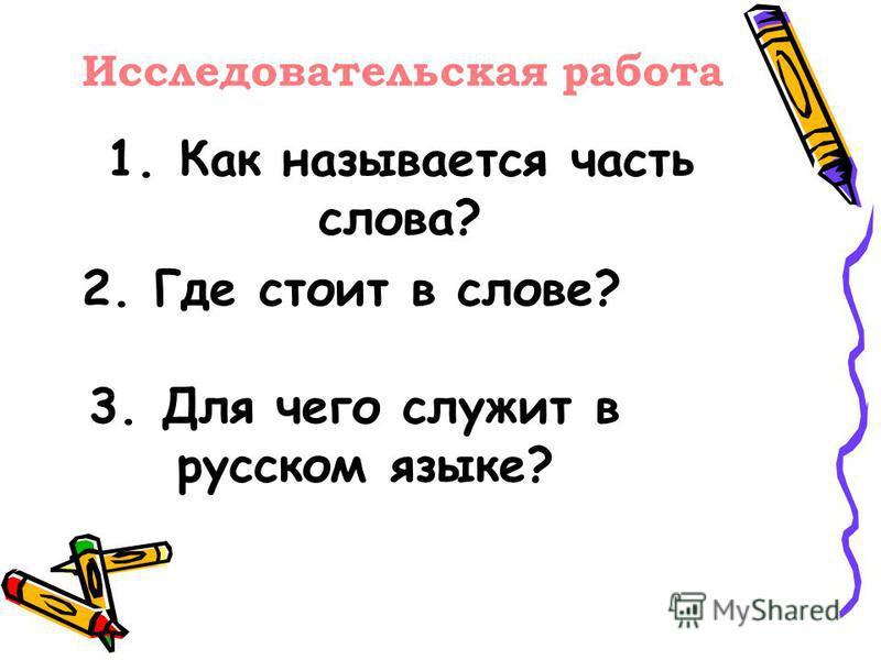 1. Как называется часть слова? 2. Где стоит в слове? 3. Для чего служит в русском языке? Исследовательская работа