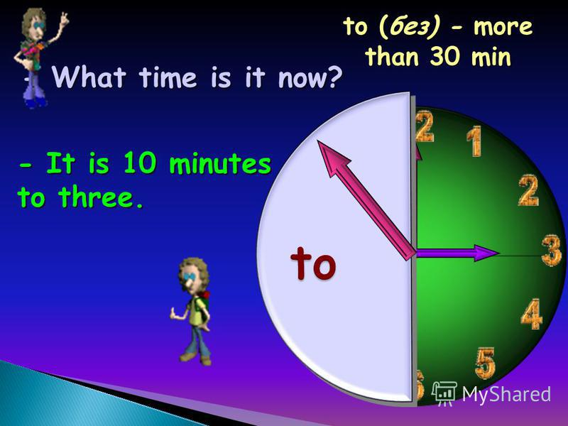 - What time is it now? - It is 10 minutes to three. to (без) - more than 30 min