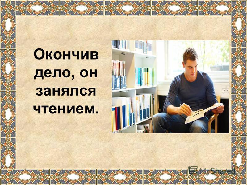 Окончив дело, он занялся чтением.