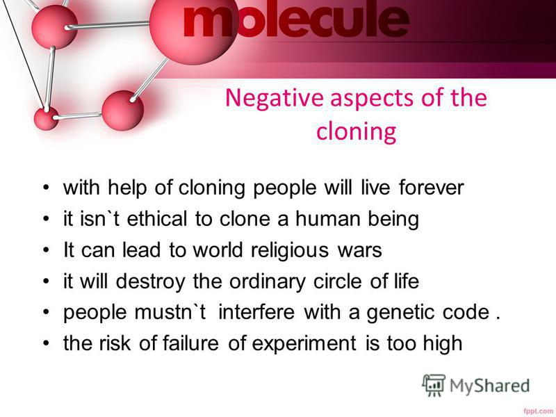Negative aspects of the cloning with help of cloning people will live forever it isn`t ethical to clone a human being It can lead to world religious wars it will destroy the ordinary circle of life people mustn`t interfere with a genetic code. the ri