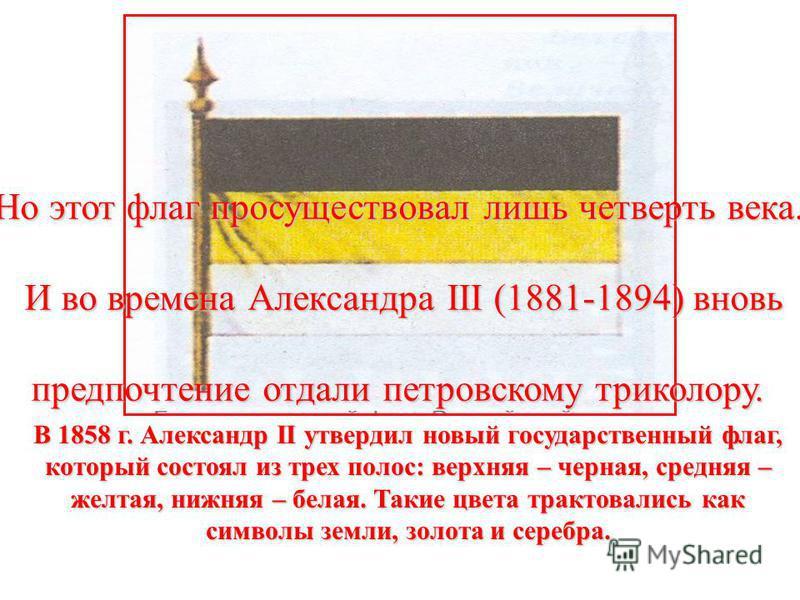 В 1858 г. Александр II утвердил новый государственный флаг, который состоял из трех полос: верхняя – черная, средняя – желтая, нижняя – белая. Такие цвета трактовались как символы земли, золота и серебра. Но этот флаг просуществовал лишь четверть век