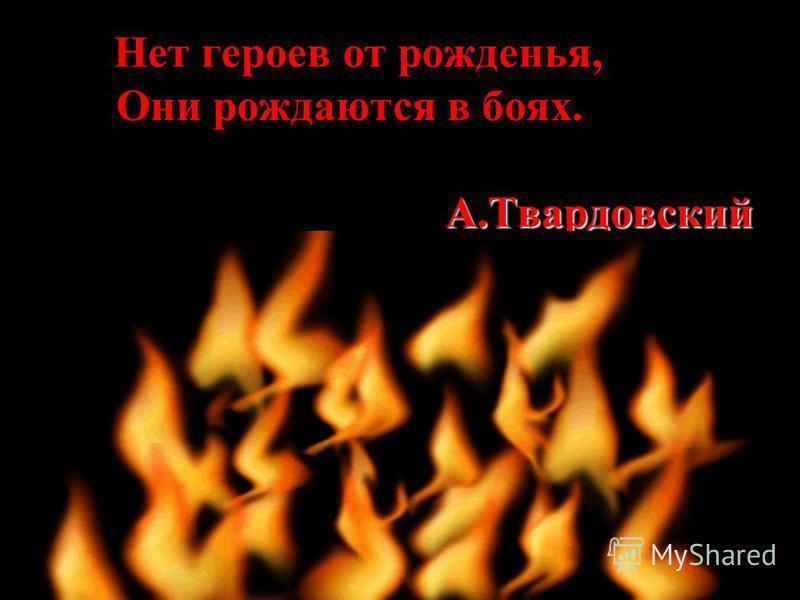 А.Твардовский Нет героев от рожденья, Они рождаются в боях. А.Твардовский