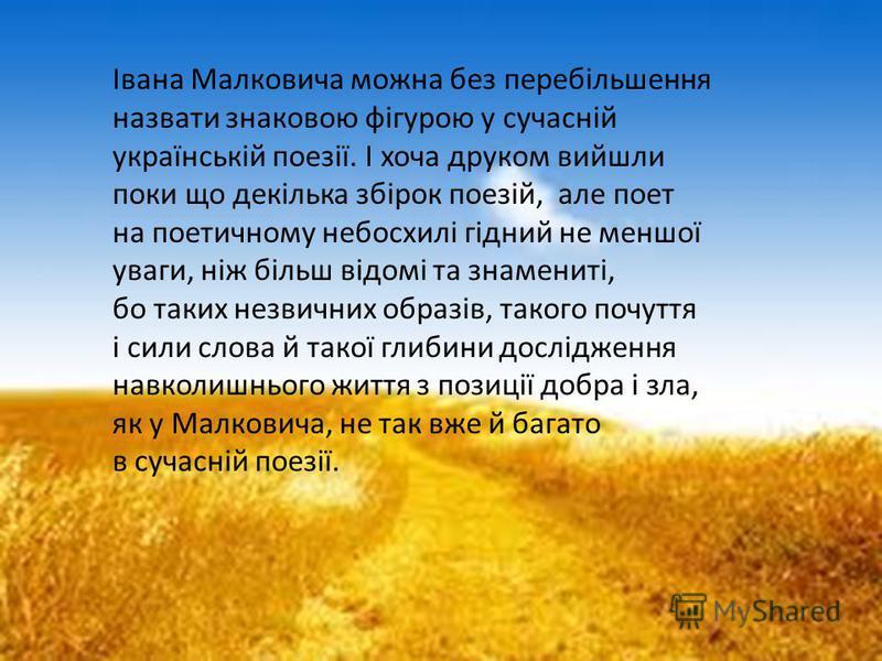 Івана Малковича можна без перебільшення назвати знаковою фігурою у сучасній українській поезії. І хоча друком вийшли поки що декілька збірок поезій, але поет на поетичному небосхилі гідний не меншої уваги, ніж більш відомі та знамениті, бо таких незв