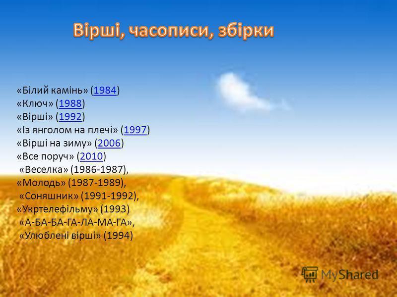 «Білий камінь» (1984) «Ключ» (1988) «Вірші» (1992) «Із янголом на плечі» (1997) «Вірші на зиму» (2006) «Все поруч» (2010) «Веселка» (1986-1987), «Молодь» (1987-1989), «Соняшник» (1991-1992), «Укртелефільму» (1993) «А-БА-БА-ГА-ЛА-МА-ГА», «Улюблені вір