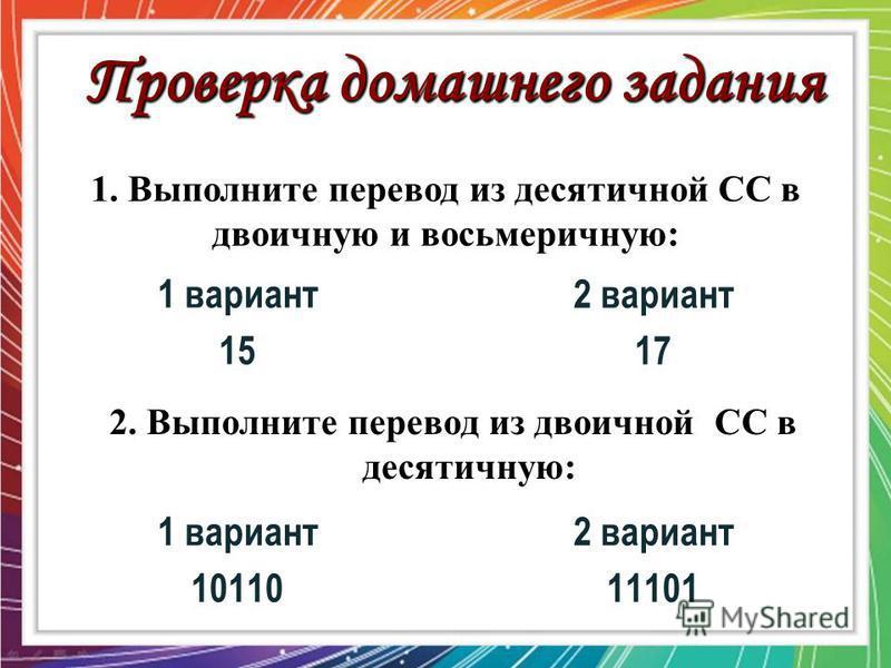 Проверка домашнего задания 1. Выполните перевод из десятичной СС в двоичную и восьмеричную: 1 вариант 15 2 вариант 17 2. Выполните перевод из двоичной СС в десятичную: 1 вариант 10110 2 вариант 11101