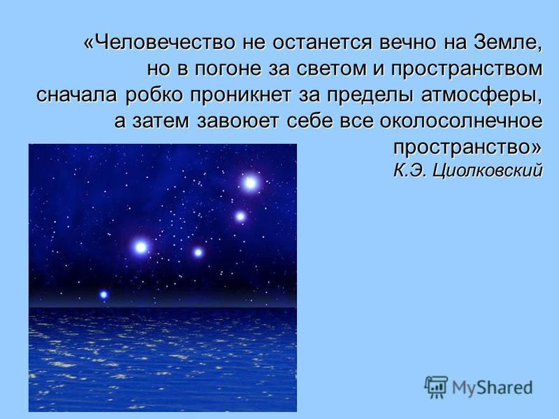 «Человечество не останется вечно на Земле, но в погоне за светом и пространством сначала робко проникнет за пределы атмосферы, а затем завоюет себе все околосолнечное пространство» К.Э. Циолковский а затем завоюет себе все околосолнечное пространство