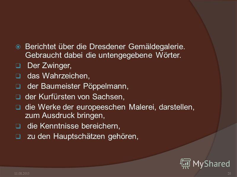 Berichtet über die Dresdener Gemäldegalerie. Gebraucht dabei die untengegebene Wörter. Der Zwinger, das Wahrzeichen, der Baumeister Pöppelmann, der Kurfürsten von Sachsen, die Werke der europeeschen Malerei, darstellen, zum Ausdruck bringen, die Kenn