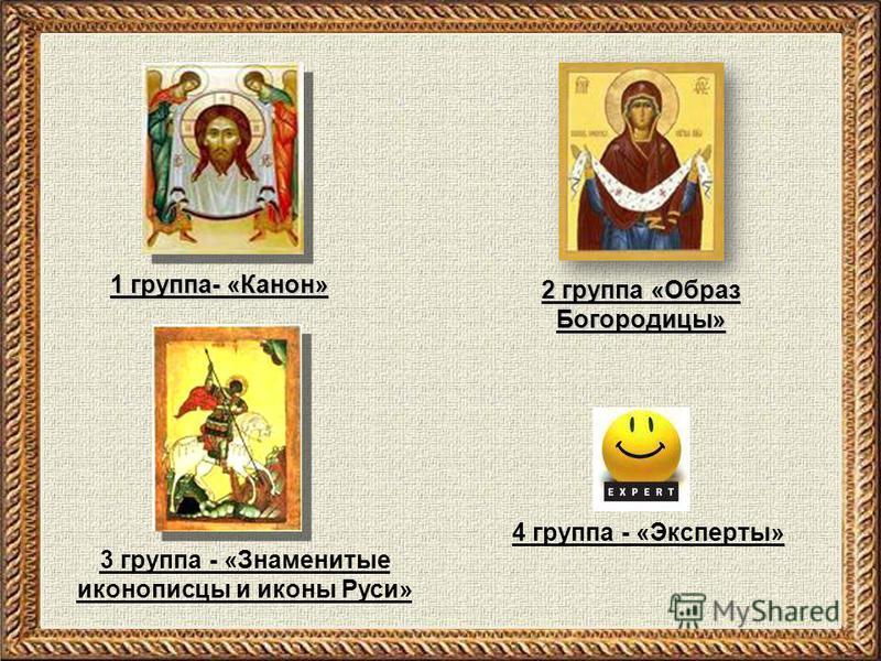 2 группа «Образ Богородицы» 4 группа - «Эксперты» 1 группа- «Канон» 3 группа - «Знаменитые иконописцы и иконы Руси»