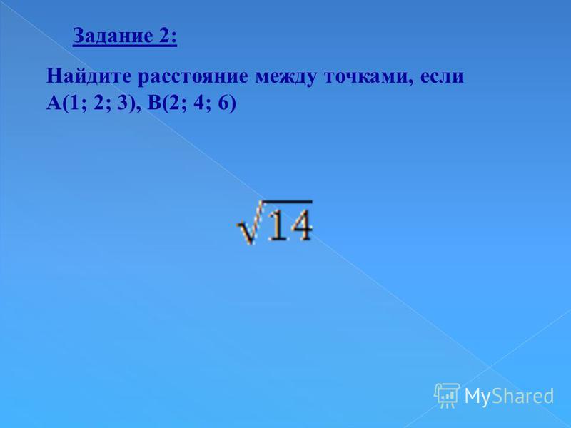 Найдите расстояние между точками, если А(1; 2; 3), В(2; 4; 6) Задание 2: